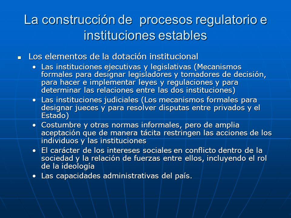 La construcción de procesos regulatorio e instituciones estables Los elementos de la dotación institucional Los elementos de la dotación institucional