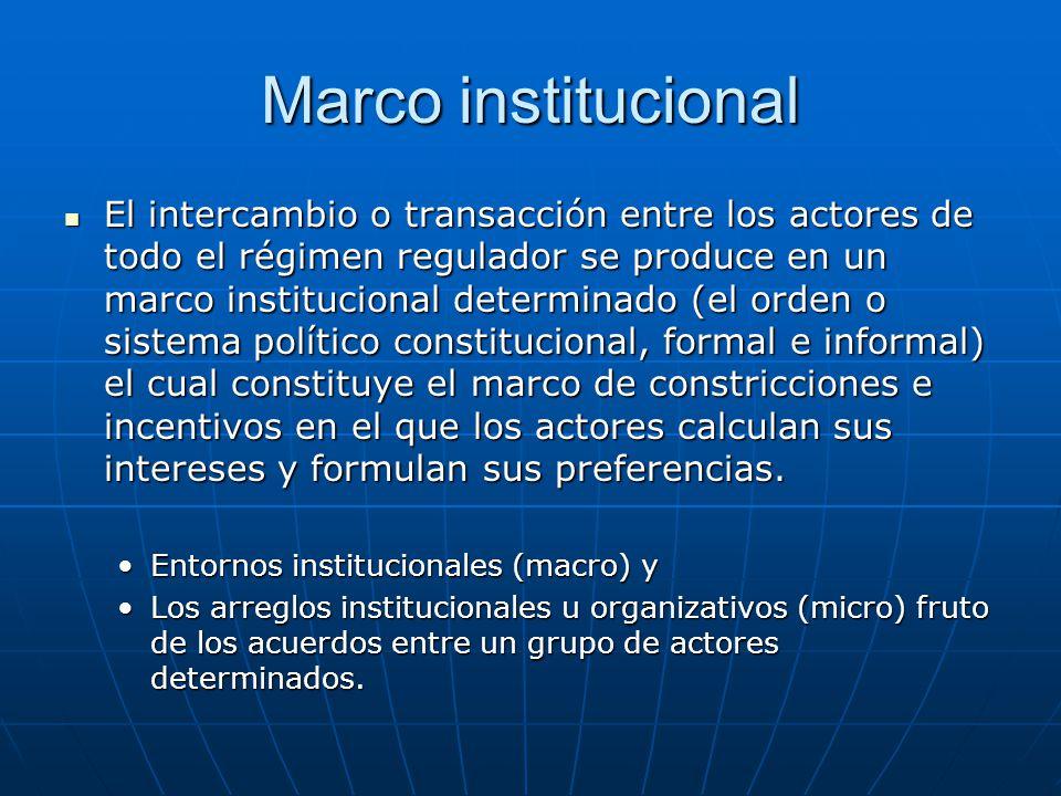Marco institucional El intercambio o transacción entre los actores de todo el régimen regulador se produce en un marco institucional determinado (el o