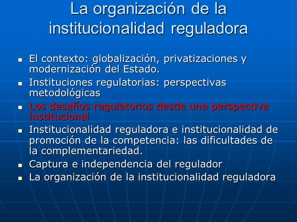 La organización de la institucionalidad reguladora El contexto: globalización, privatizaciones y modernización del Estado. El contexto: globalización,