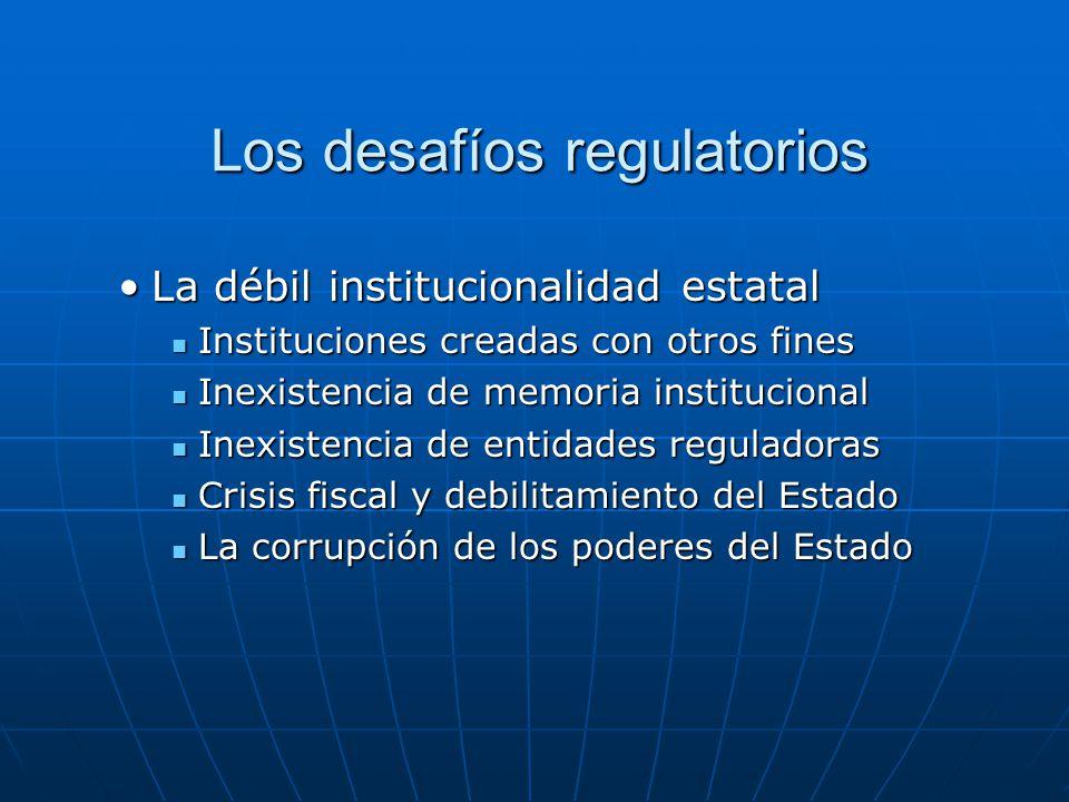 Los desafíos regulatorios Los desafíos regulatorios La débil institucionalidad estatalLa débil institucionalidad estatal Instituciones creadas con otr