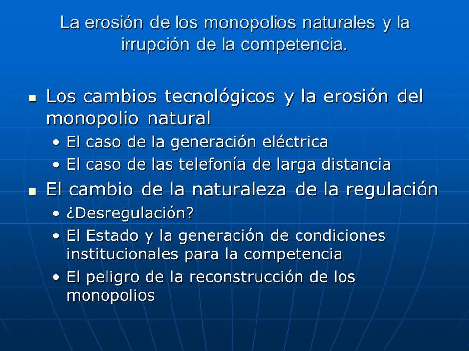 La erosión de los monopolios naturales y la irrupción de la competencia. Los cambios tecnológicos y la erosión del monopolio natural Los cambios tecno