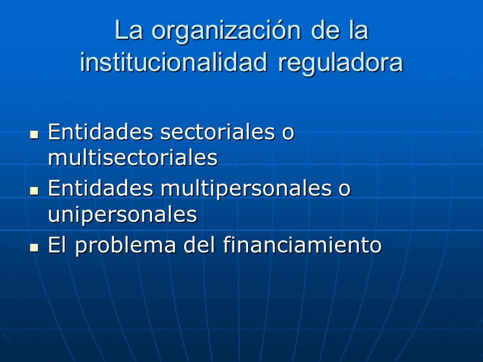 La organización de la institucionalidad reguladora Entidades sectoriales o multisectoriales Entidades sectoriales o multisectoriales Entidades multipe