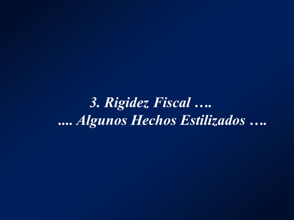 3. Rigidez Fiscal …..... Algunos Hechos Estilizados ….