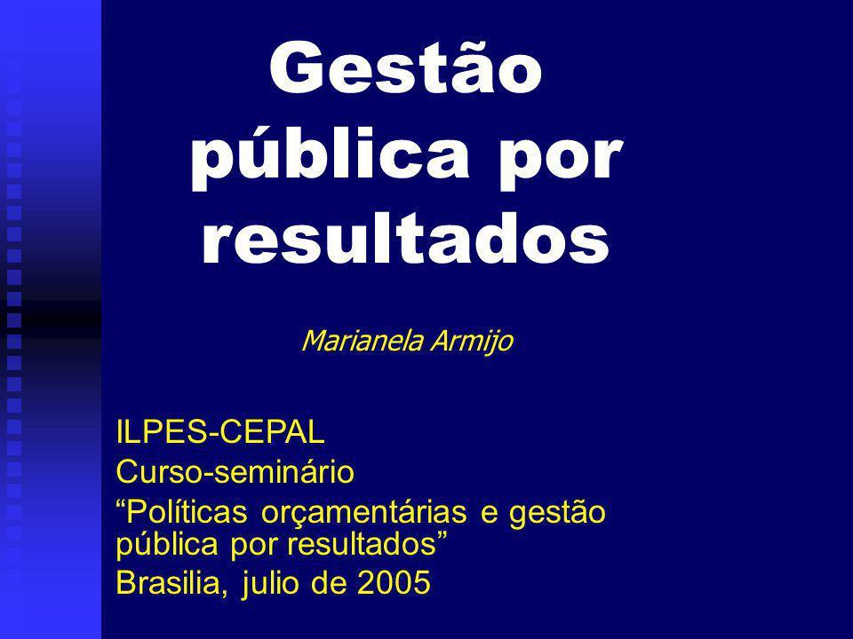 Gestão pública por resultados Marianela Armijo ILPES-CEPAL Curso-seminário Políticas orçamentárias e gestão pública por resultados Brasilia, julio de 2005