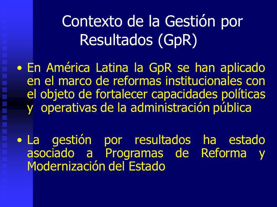 Contexto de la Gestión por Resultados (GpR) En América Latina la GpR se han aplicado en el marco de reformas institucionales con el objeto de fortalecer capacidades políticas y operativas de la administración pública La gestión por resultados ha estado asociado a Programas de Reforma y Modernización del Estado