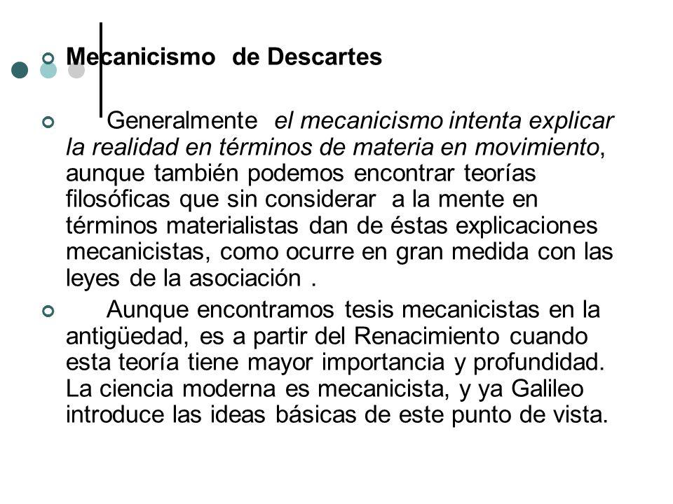 Mecanicismo de Descartes Generalmente el mecanicismo intenta explicar la realidad en términos de materia en movimiento, aunque también podemos encontr