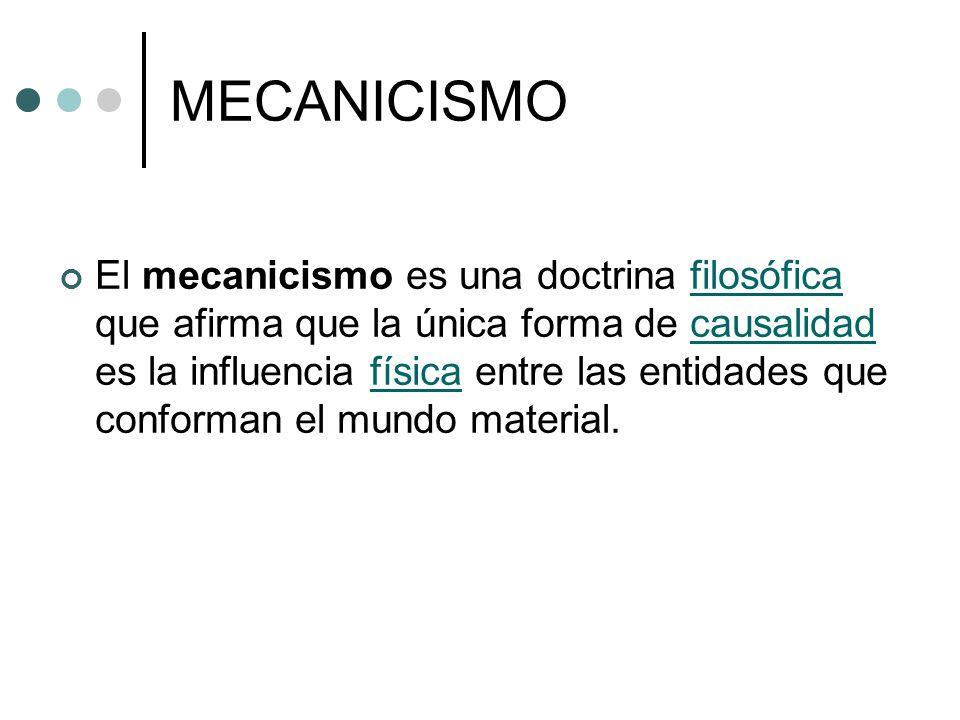 MECANICISMO El mecanicismo es una doctrina filosófica que afirma que la única forma de causalidad es la influencia física entre las entidades que conf