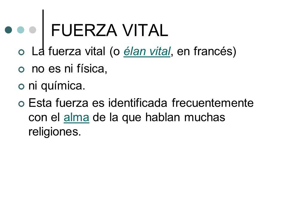 FUERZA VITAL La fuerza vital (o élan vital, en francés)élan vital no es ni física, ni química. Esta fuerza es identificada frecuentemente con el alma