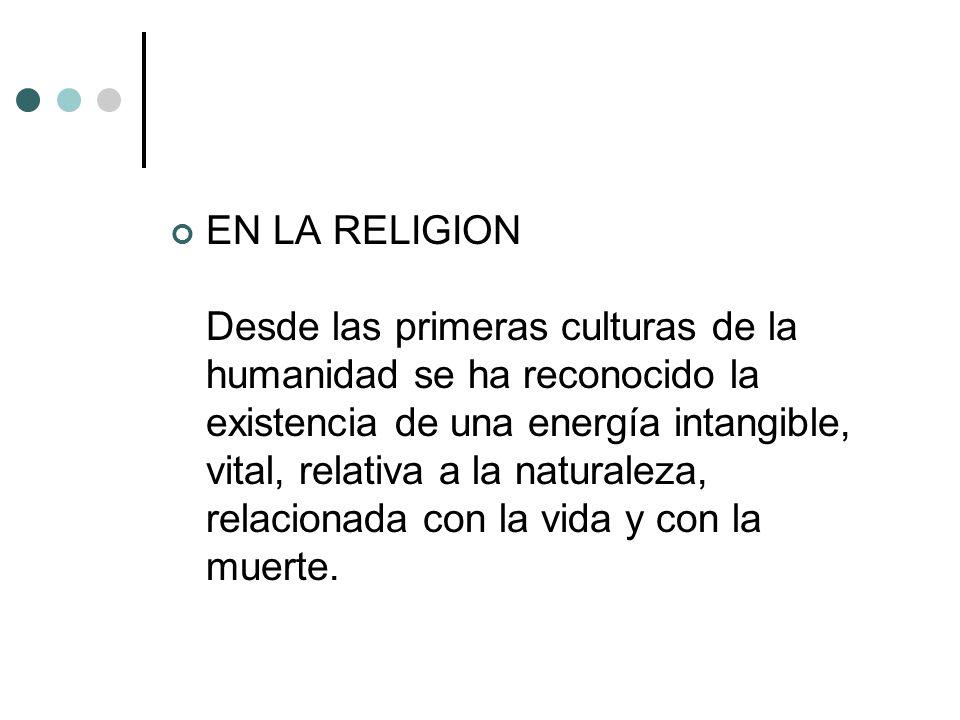 EN LA RELIGION Desde las primeras culturas de la humanidad se ha reconocido la existencia de una energía intangible, vital, relativa a la naturaleza,