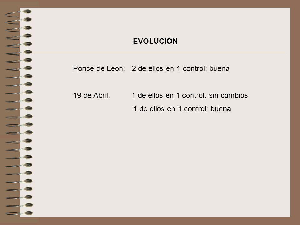 EVOLUCIÓN Ponce de León: 2 de ellos en 1 control: buena 19 de Abril: 1 de ellos en 1 control: sin cambios 1 de ellos en 1 control: buena