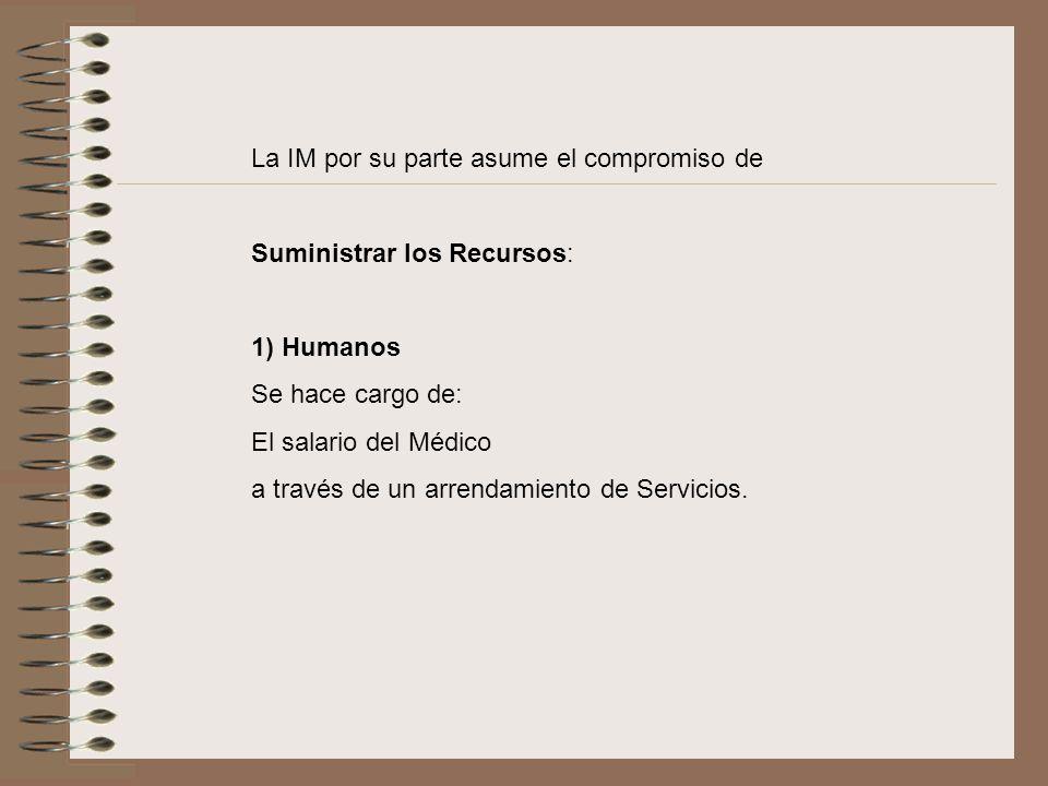 La IM por su parte asume el compromiso de Suministrar los Recursos: 1) Humanos Se hace cargo de: El salario del Médico a través de un arrendamiento de Servicios.