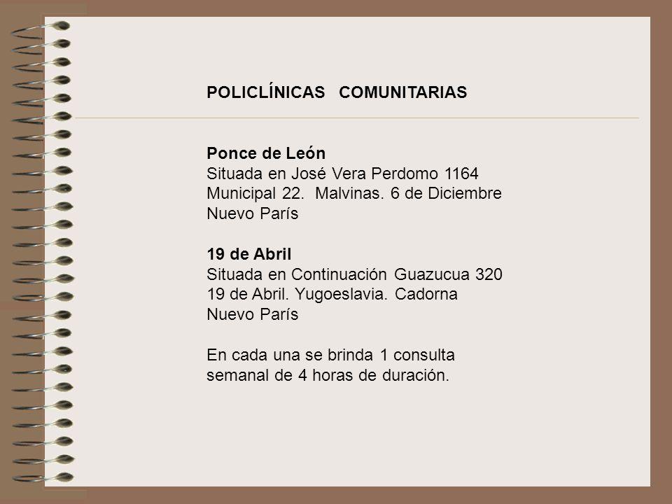 POLICLÍNICAS COMUNITARIAS Ponce de León Situada en José Vera Perdomo 1164 Municipal 22. Malvinas. 6 de Diciembre Nuevo París 19 de Abril Situada en Co