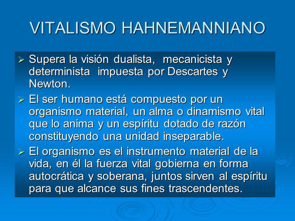 VITALISMO HAHNEMANNIANO Supera la visión dualista, mecanicista y determinista impuesta por Descartes y Newton. Supera la visión dualista, mecanicista