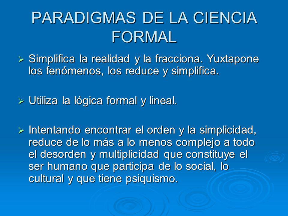PARADIGMAS DE LA CIENCIA FORMAL Simplifica la realidad y la fracciona. Yuxtapone los fenómenos, los reduce y simplifica. Simplifica la realidad y la f