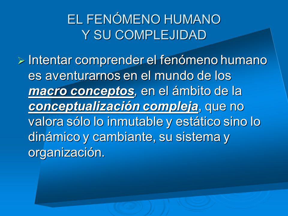 EL FENÓMENO HUMANO Y SU COMPLEJIDAD Intentar comprender el fenómeno humano es aventurarnos en el mundo de los macro conceptos, en el ámbito de la conc