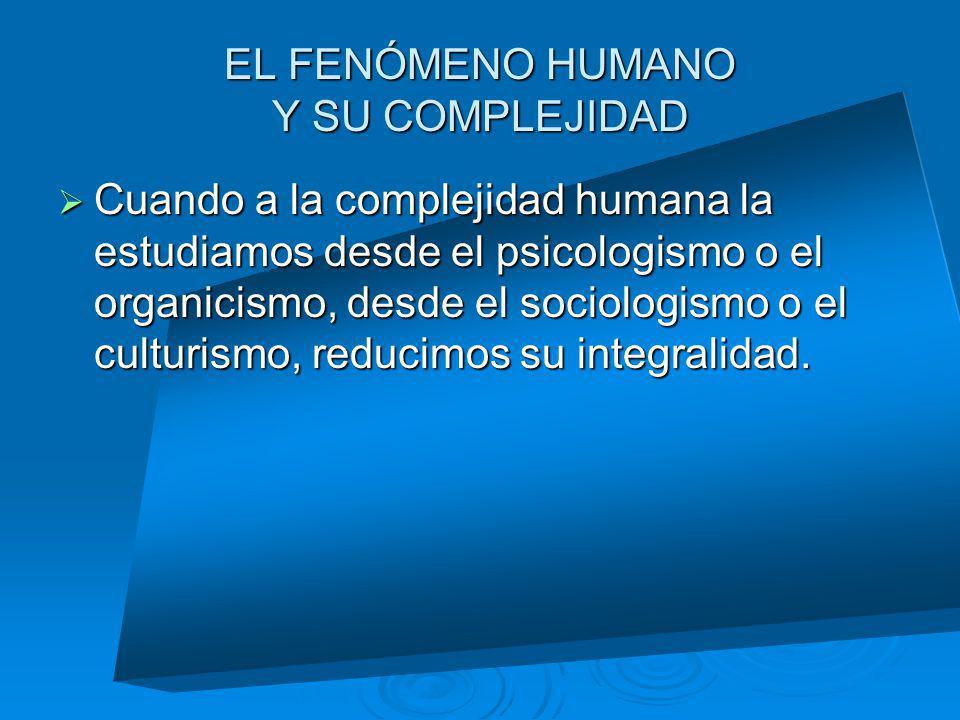 EL FENÓMENO HUMANO Y SU COMPLEJIDAD Cuando a la complejidad humana la estudiamos desde el psicologismo o el organicismo, desde el sociologismo o el cu