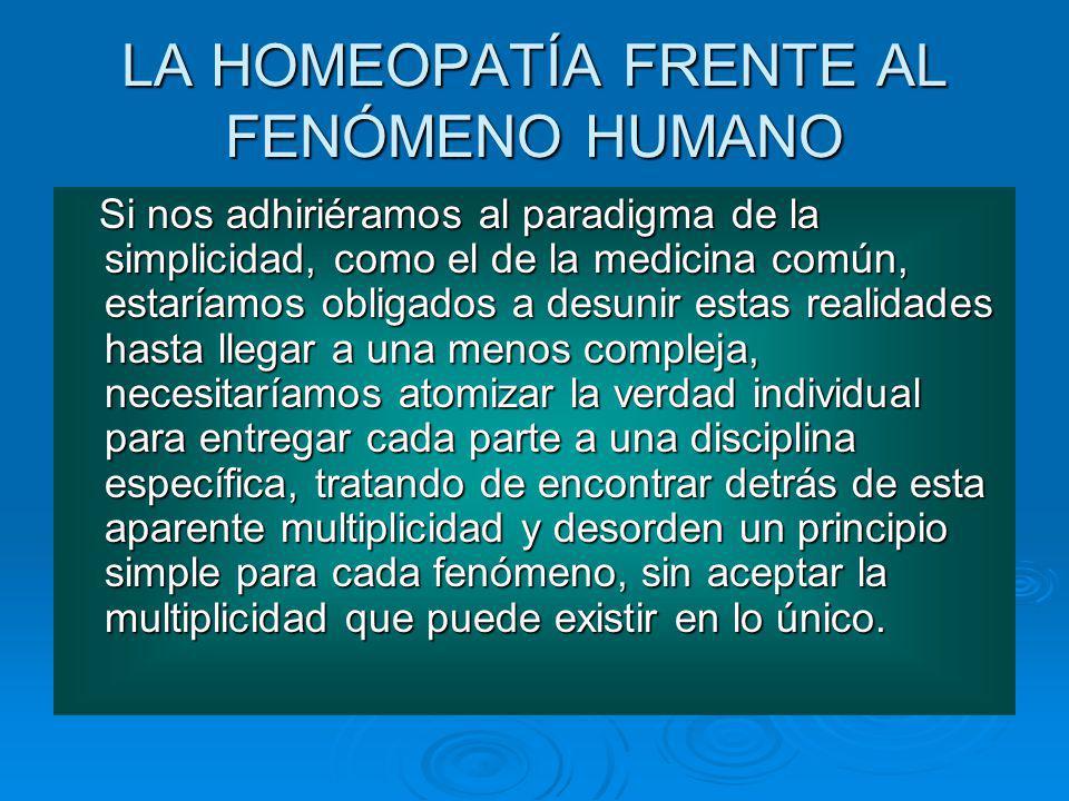 LA HOMEOPATÍA FRENTE AL FENÓMENO HUMANO Si nos adhiriéramos al paradigma de la simplicidad, como el de la medicina común, estaríamos obligados a desun
