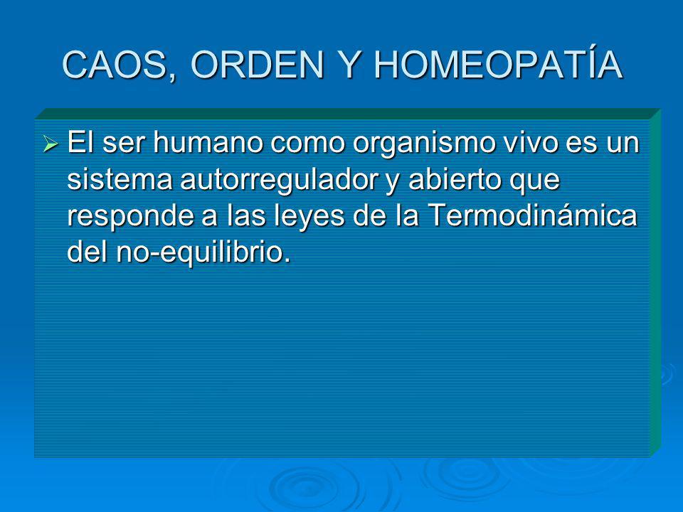 CAOS, ORDEN Y HOMEOPATÍA El ser humano como organismo vivo es un sistema autorregulador y abierto que responde a las leyes de la Termodinámica del no-