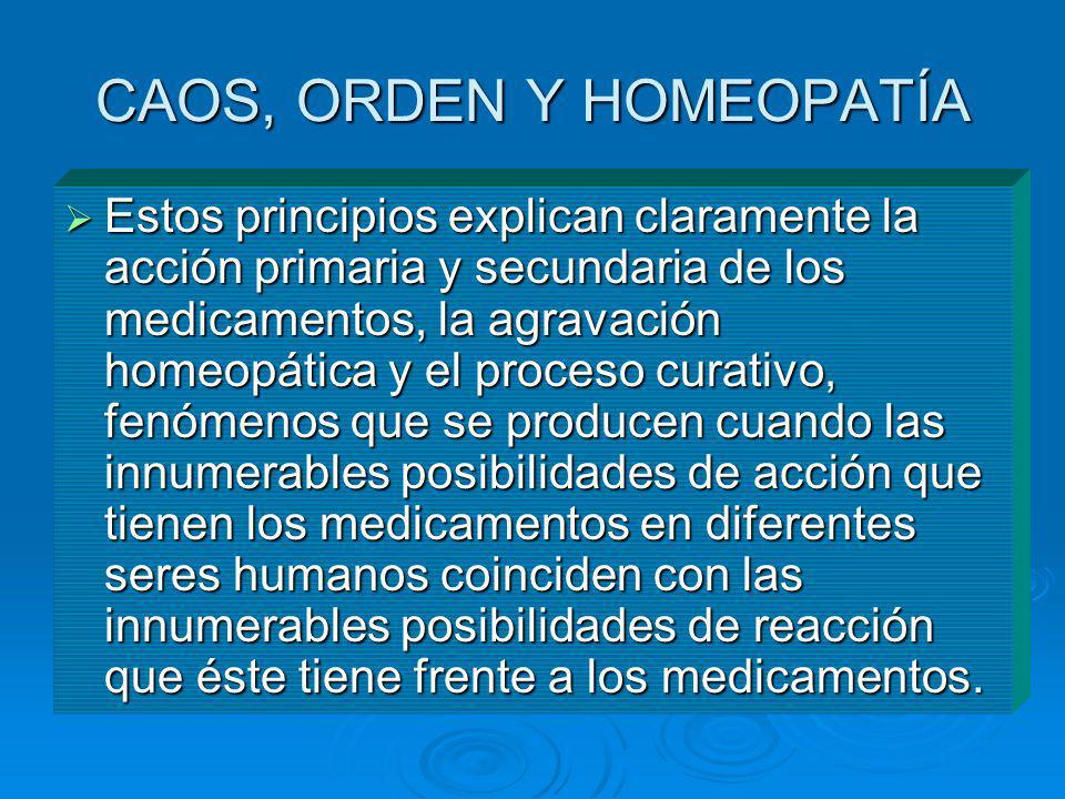 CAOS, ORDEN Y HOMEOPATÍA Estos principios explican claramente la acción primaria y secundaria de los medicamentos, la agravación homeopática y el proc