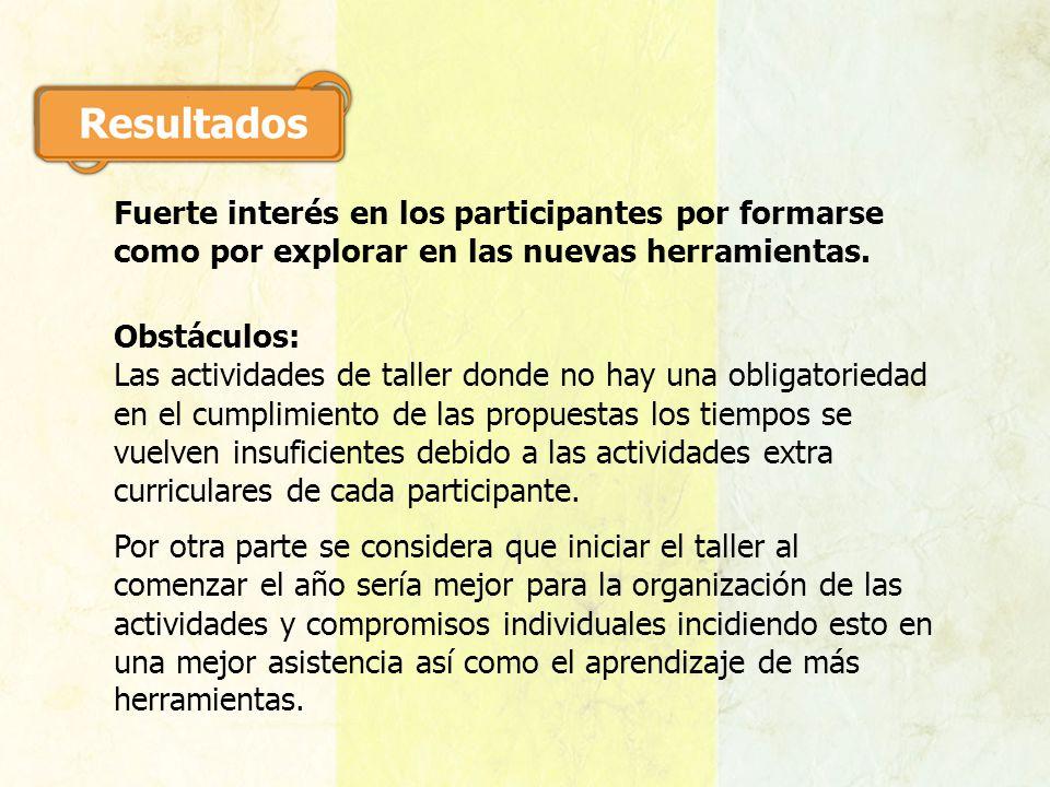 Fuerte interés en los participantes por formarse como por explorar en las nuevas herramientas. Obstáculos: Las actividades de taller donde no hay una