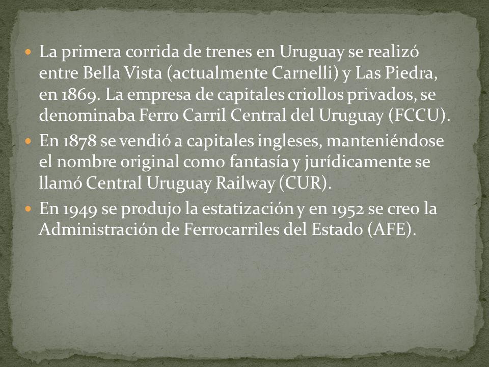 La primera corrida de trenes en Uruguay se realizó entre Bella Vista (actualmente Carnelli) y Las Piedra, en 1869. La empresa de capitales criollos pr