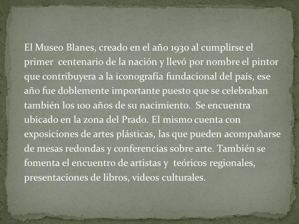El Museo Blanes, creado en el año 1930 al cumplirse el primer centenario de la nación y llevó por nombre el pintor que contribuyera a la iconografía f