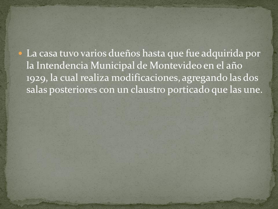 La casa tuvo varios dueños hasta que fue adquirida por la Intendencia Municipal de Montevideo en el año 1929, la cual realiza modificaciones, agregand