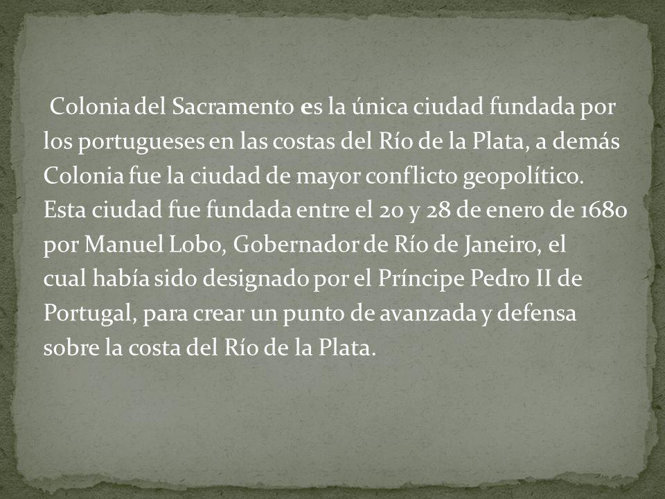 Colonia del Sacramento es la única ciudad fundada por los portugueses en las costas del Río de la Plata, a demás Colonia fue la ciudad de mayor confli
