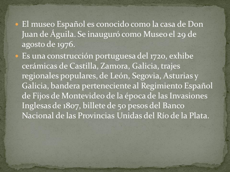 El museo Español es conocido como la casa de Don Juan de Águila. Se inauguró como Museo el 29 de agosto de 1976. Es una construcción portuguesa del 17