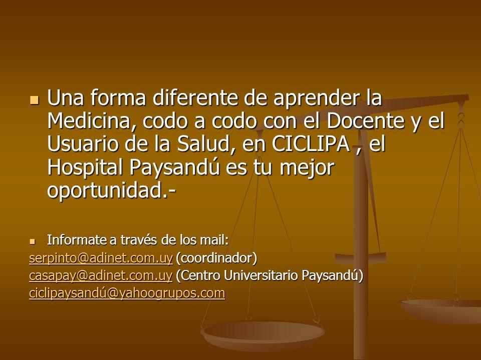 Una forma diferente de aprender la Medicina, codo a codo con el Docente y el Usuario de la Salud, en CICLIPA, el Hospital Paysandú es tu mejor oportunidad.- Una forma diferente de aprender la Medicina, codo a codo con el Docente y el Usuario de la Salud, en CICLIPA, el Hospital Paysandú es tu mejor oportunidad.- Informate a través de los mail: Informate a través de los mail: serpinto@adinet.com.uyserpinto@adinet.com.uy (coordinador) serpinto@adinet.com.uy casapay@adinet.com.uycasapay@adinet.com.uy (Centro Universitario Paysandú) casapay@adinet.com.uy ciclipaysandú@yahoogrupos.com