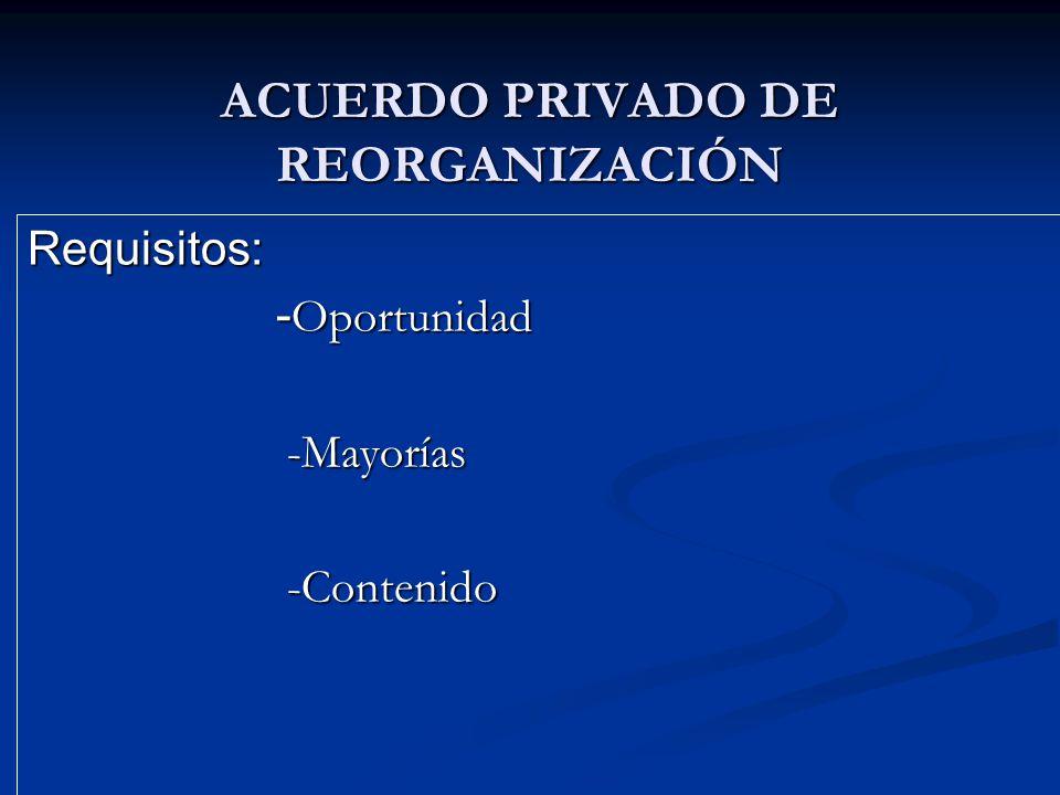 ACUERDO PRIVADO DE REORGANIZACIÓN Requisitos: - Oportunidad - Oportunidad -Mayorías -Mayorías -Contenido -Contenido