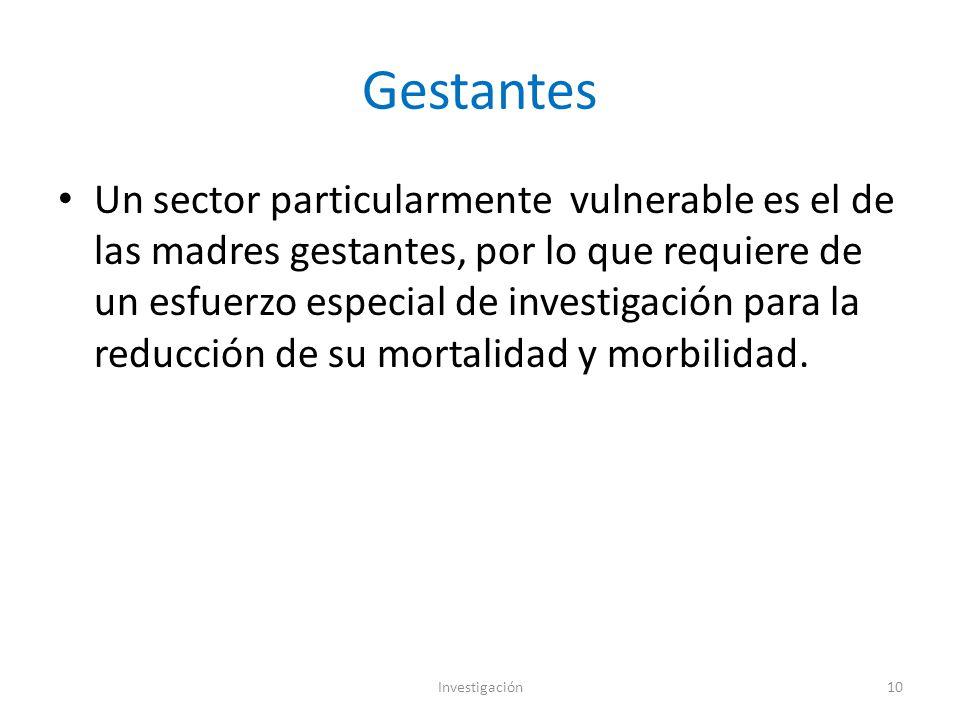 Gestantes Un sector particularmente vulnerable es el de las madres gestantes, por lo que requiere de un esfuerzo especial de investigación para la reducción de su mortalidad y morbilidad.
