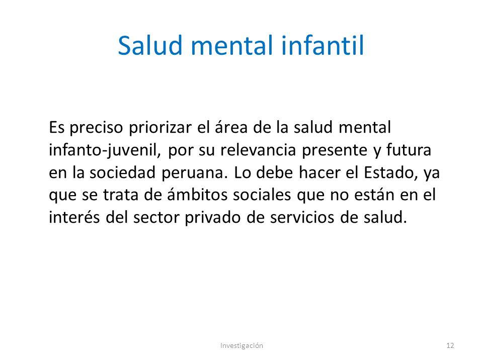 Salud mental infantil Investigación12 Es preciso priorizar el área de la salud mental infanto-juvenil, por su relevancia presente y futura en la sociedad peruana.