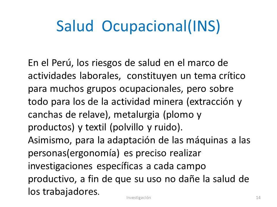 Salud Ocupacional(INS) Investigación14 En el Perú, los riesgos de salud en el marco de actividades laborales, constituyen un tema crítico para muchos grupos ocupacionales, pero sobre todo para los de la actividad minera (extracción y canchas de relave), metalurgia (plomo y productos) y textil (polvillo y ruido).