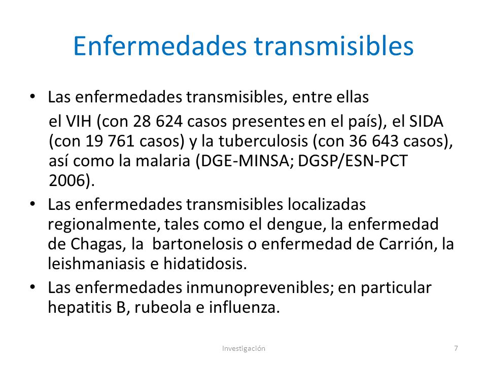 Enfermedades transmisibles Las enfermedades transmisibles, entre ellas el VIH (con 28 624 casos presentes en el país), el SIDA (con 19 761 casos) y la tuberculosis (con 36 643 casos), así como la malaria (DGE-MINSA; DGSP/ESN-PCT 2006).
