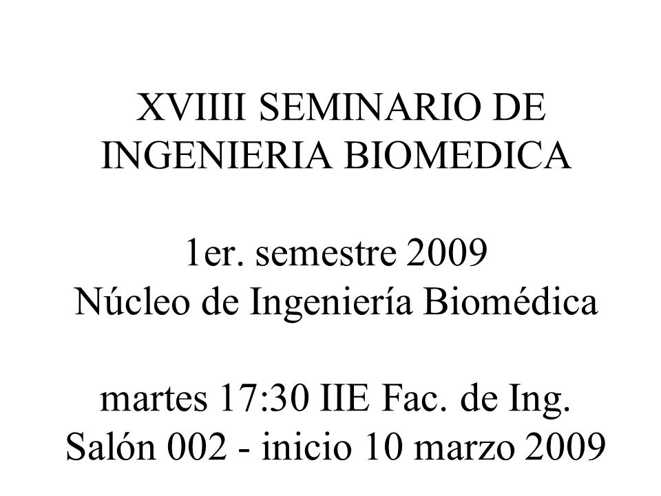 XVIIII SEMINARIO DE INGENIERIA BIOMEDICA 1er. semestre 2009 Núcleo de Ingeniería Biomédica martes 17:30 IIE Fac. de Ing. Salón 002 - inicio 10 marzo 2