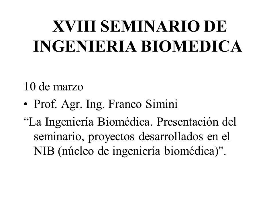 XVIII SEMINARIO DE INGENIERIA BIOMEDICA 10 de marzo Prof. Agr. Ing. Franco Simini La Ingeniería Biomédica. Presentación del seminario, proyectos desar