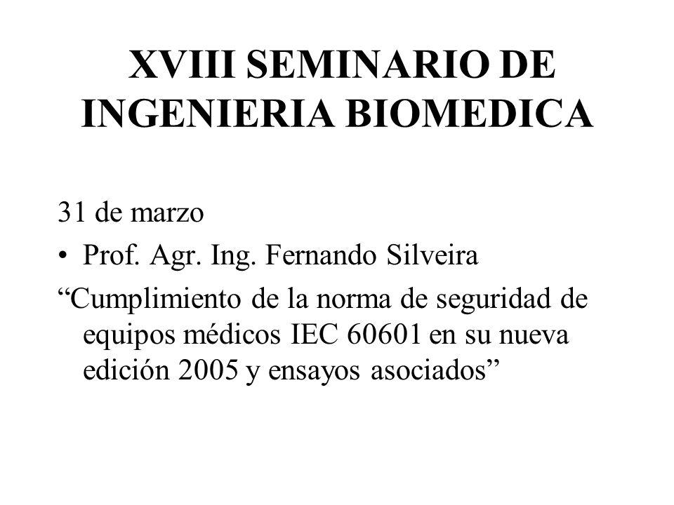 XVIII SEMINARIO DE INGENIERIA BIOMEDICA 31 de marzo Prof. Agr. Ing. Fernando Silveira Cumplimiento de la norma de seguridad de equipos médicos IEC 606