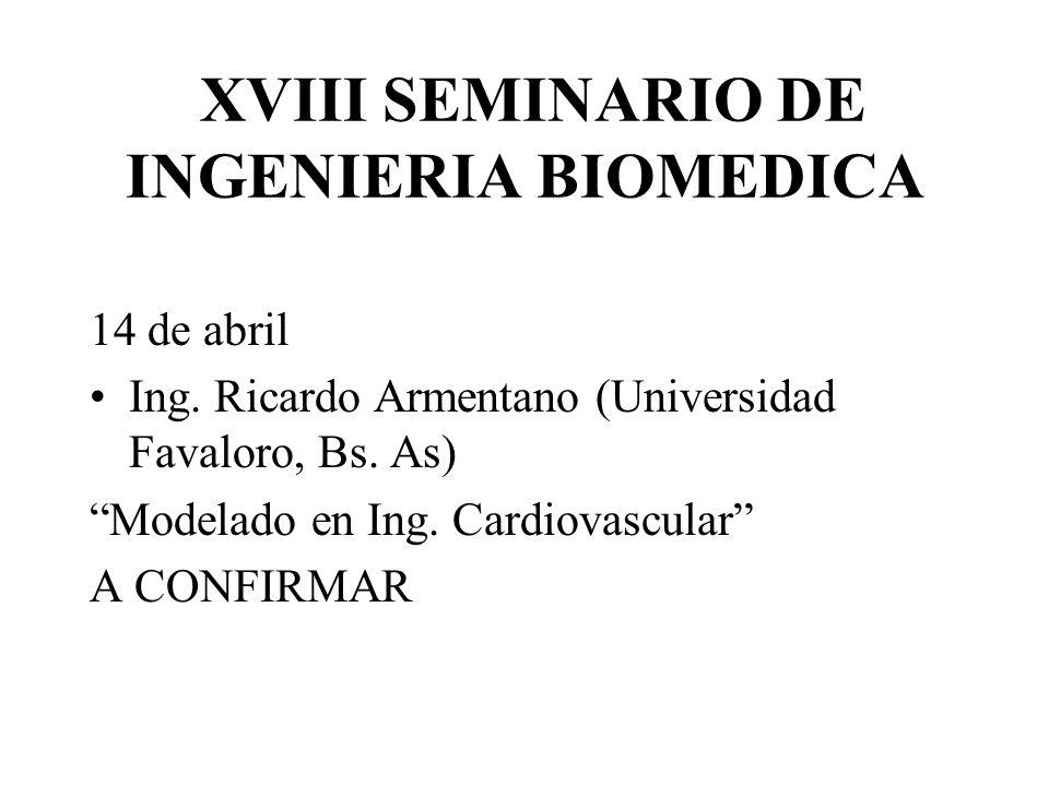 XVIII SEMINARIO DE INGENIERIA BIOMEDICA 14 de abril Ing. Ricardo Armentano (Universidad Favaloro, Bs. As) Modelado en Ing. Cardiovascular A CONFIRMAR