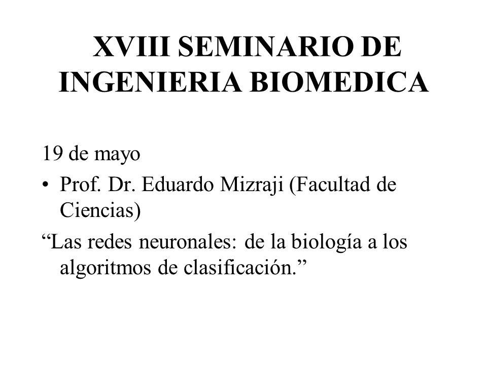 XVIII SEMINARIO DE INGENIERIA BIOMEDICA 19 de mayo Prof. Dr. Eduardo Mizraji (Facultad de Ciencias) Las redes neuronales: de la biología a los algorit