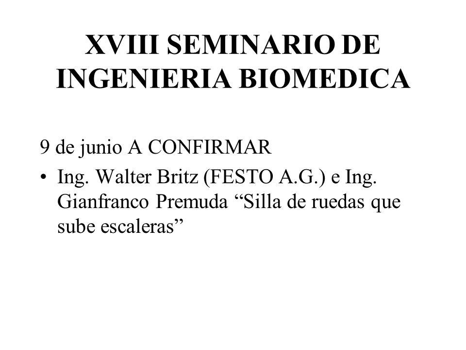 XVIII SEMINARIO DE INGENIERIA BIOMEDICA 9 de junio A CONFIRMAR Ing. Walter Britz (FESTO A.G.) e Ing. Gianfranco Premuda Silla de ruedas que sube escal