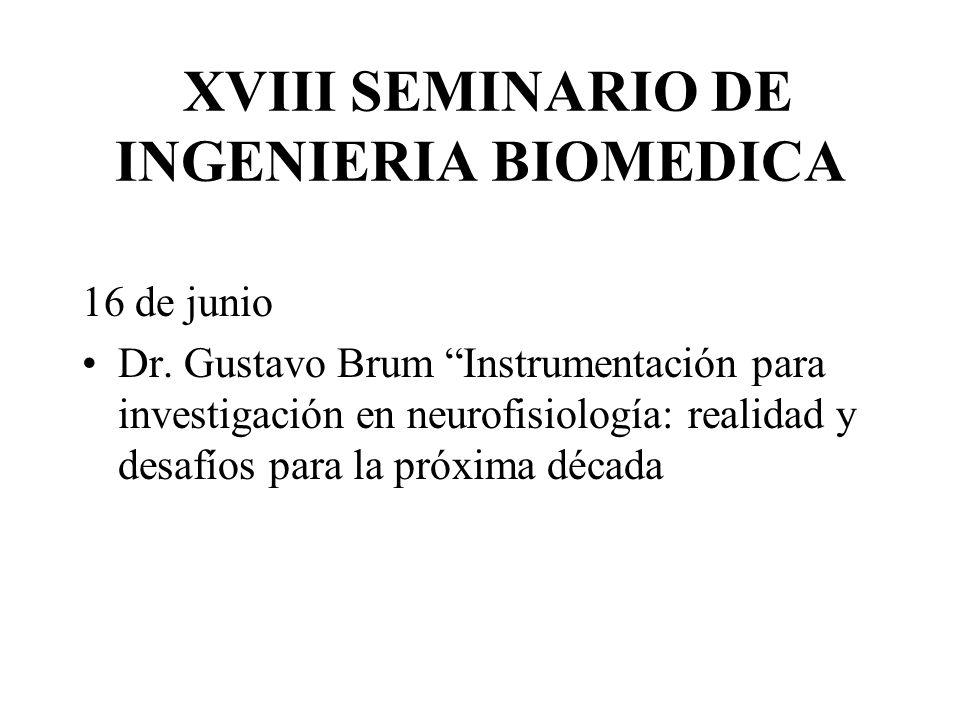 XVIII SEMINARIO DE INGENIERIA BIOMEDICA 16 de junio Dr. Gustavo Brum Instrumentación para investigación en neurofisiología: realidad y desafíos para l