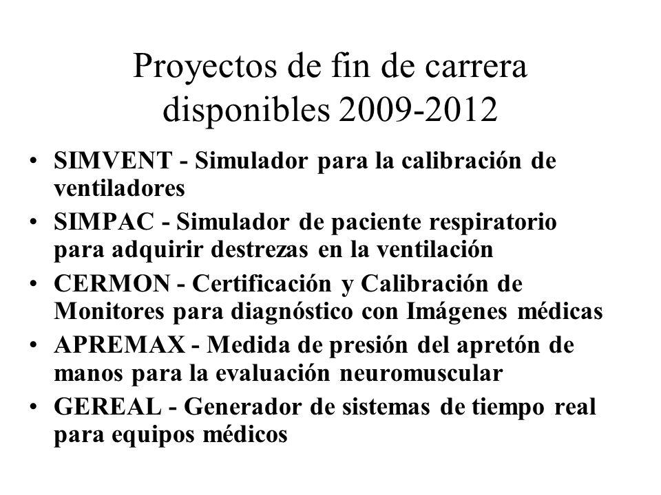 Proyectos de fin de carrera disponibles 2009-2012 SIMVENT - Simulador para la calibración de ventiladores SIMPAC - Simulador de paciente respiratorio para adquirir destrezas en la ventilación CERMON - Certificación y Calibración de Monitores para diagnóstico con Imágenes médicas APREMAX - Medida de presión del apretón de manos para la evaluación neuromuscular GEREAL - Generador de sistemas de tiempo real para equipos médicos