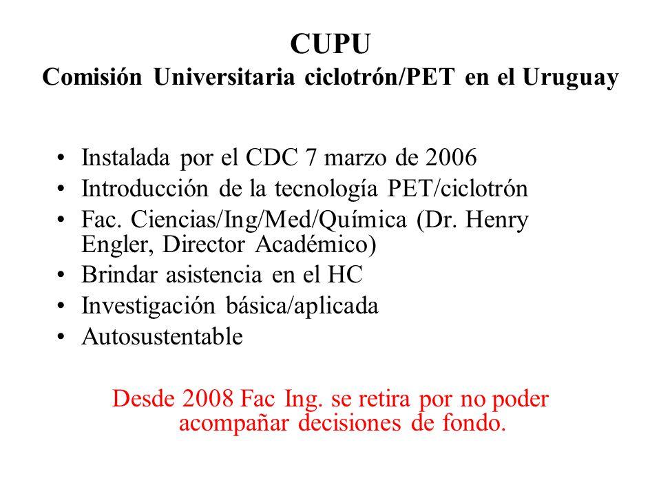 CUPU Comisión Universitaria ciclotrón/PET en el Uruguay Instalada por el CDC 7 marzo de 2006 Introducción de la tecnología PET/ciclotrón Fac. Ciencias