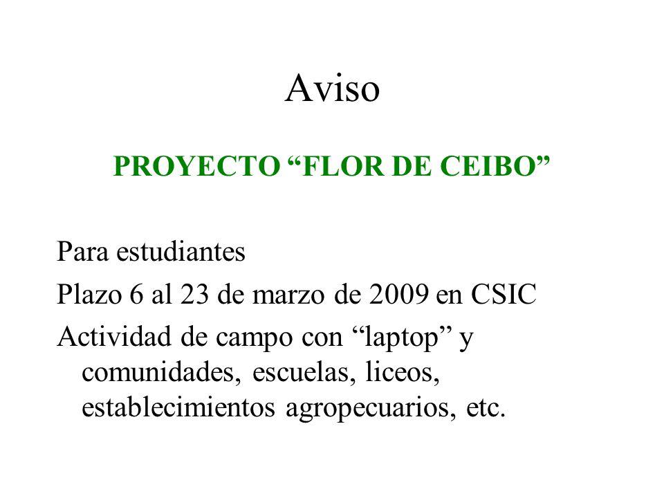 Aviso PROYECTO FLOR DE CEIBO Para estudiantes Plazo 6 al 23 de marzo de 2009 en CSIC Actividad de campo con laptop y comunidades, escuelas, liceos, establecimientos agropecuarios, etc.
