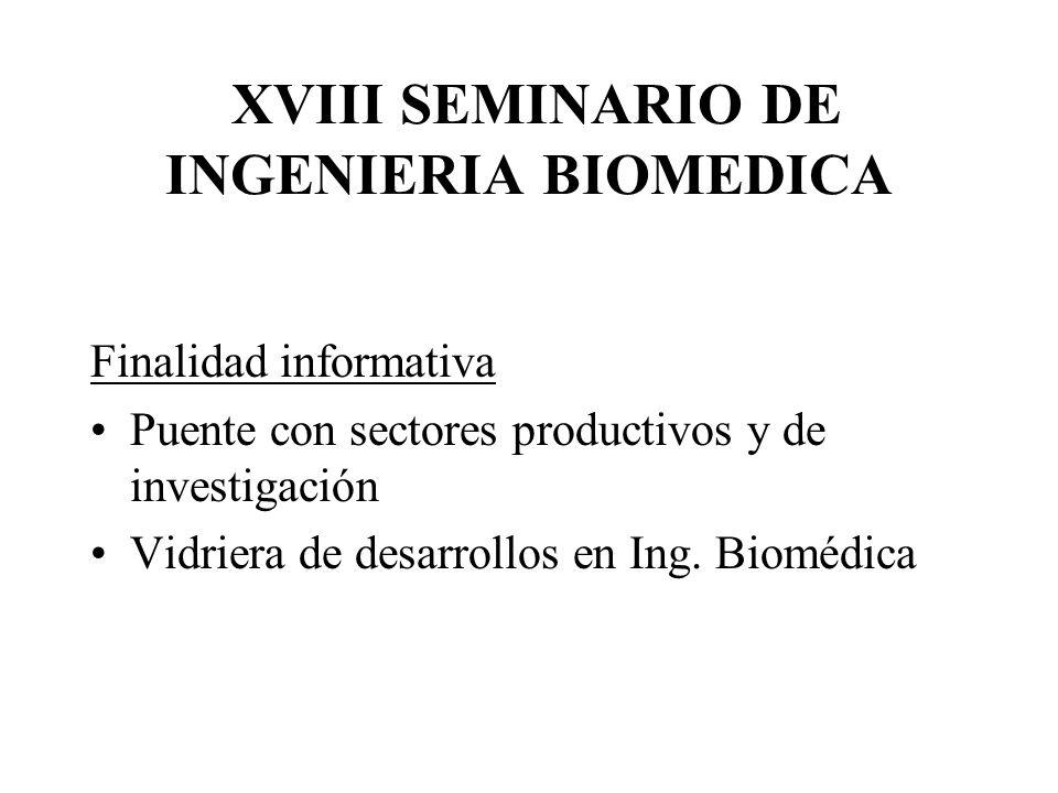 XVIII SEMINARIO DE INGENIERIA BIOMEDICA Finalidad informativa Puente con sectores productivos y de investigación Vidriera de desarrollos en Ing. Biomé
