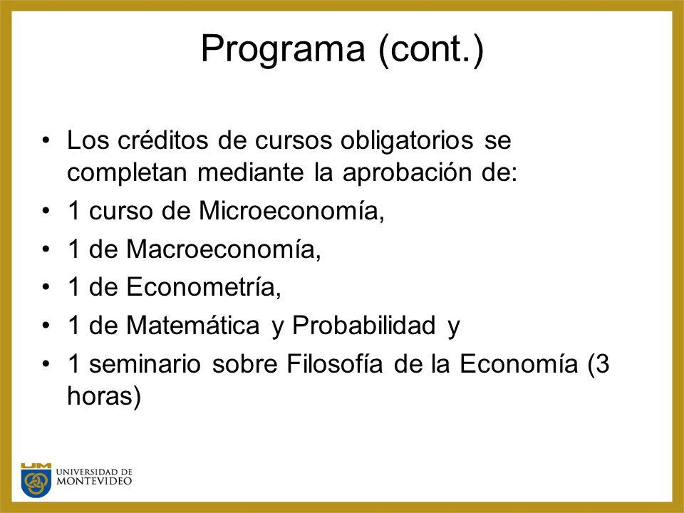 Programa (cont.) Los créditos de cursos obligatorios se completan mediante la aprobación de: 1 curso de Microeconomía, 1 de Macroeconomía, 1 de Econometría, 1 de Matemática y Probabilidad y 1 seminario sobre Filosofía de la Economía (3 horas)