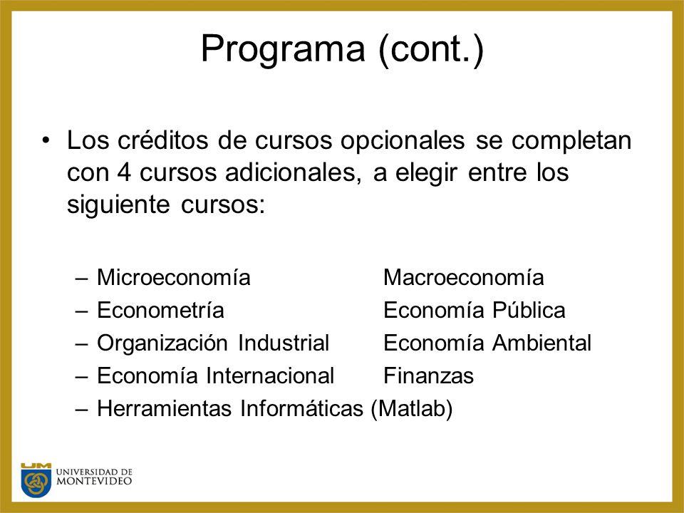 Programa (cont.) Los créditos de cursos opcionales se completan con 4 cursos adicionales, a elegir entre los siguiente cursos: –MicroeconomíaMacroeconomía –EconometríaEconomía Pública –Organización IndustrialEconomía Ambiental –Economía InternacionalFinanzas –Herramientas Informáticas (Matlab)