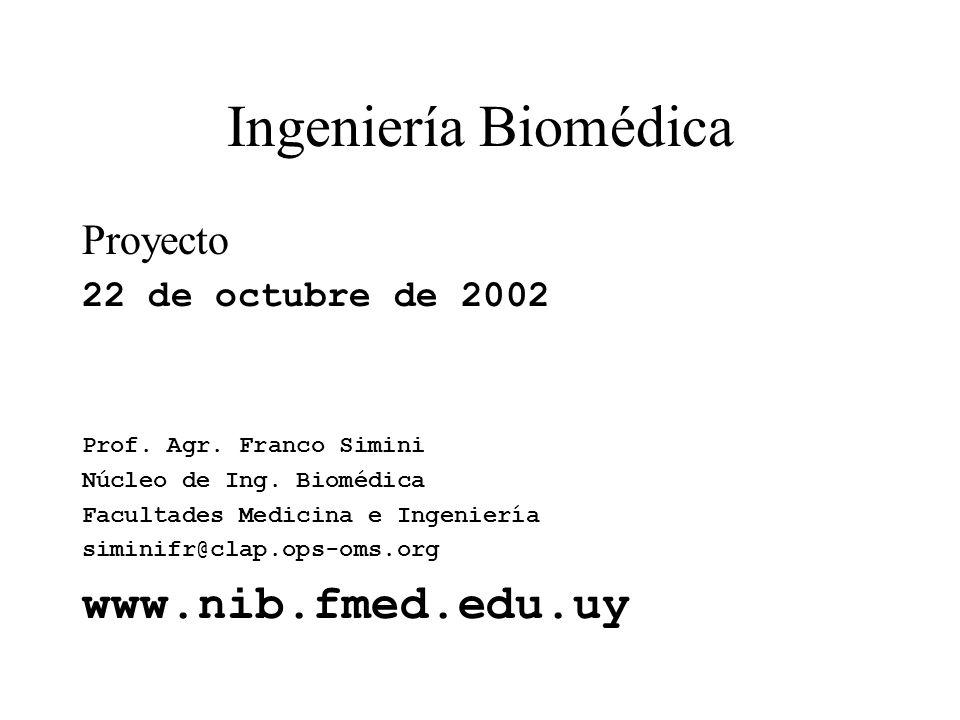 Ingeniería Biomédica Proyecto 22 de octubre de 2002 Prof. Agr. Franco Simini Núcleo de Ing. Biomédica Facultades Medicina e Ingeniería siminifr@clap.o