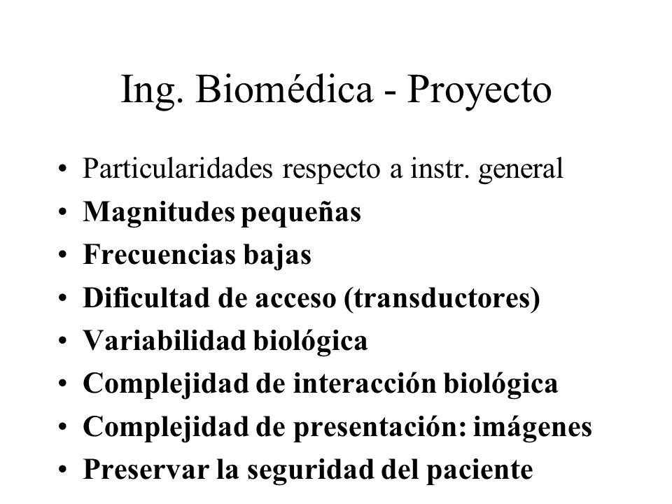 Ing. Biomédica - Proyecto Particularidades respecto a instr. general Magnitudes pequeñas Frecuencias bajas Dificultad de acceso (transductores) Variab
